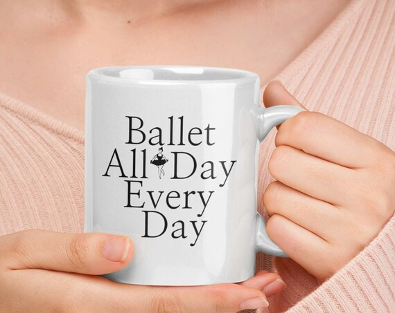 Ballet Related Gifts - Ballerina mug - Ballet all day every day coffee tea cup - gift for ballerina