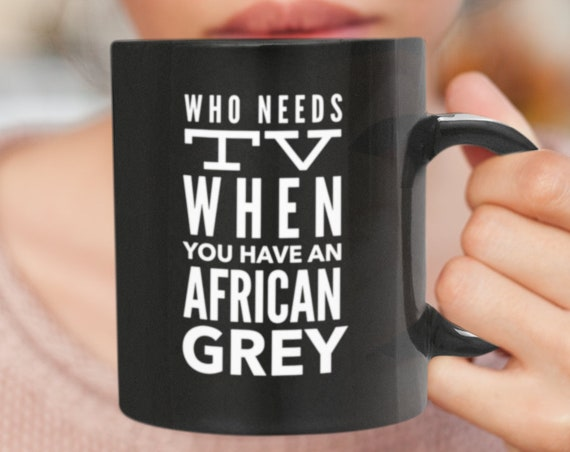 African grey mom - who needs tv when you have an african grey coffee tea mug