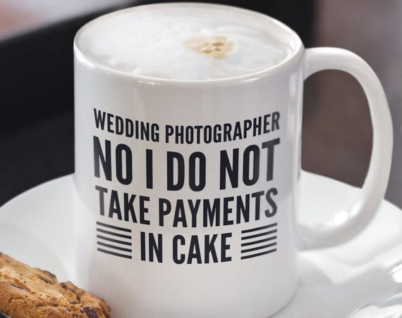 Gift for wedding photographer  no i do not take payments in cake coffee mug tea cup