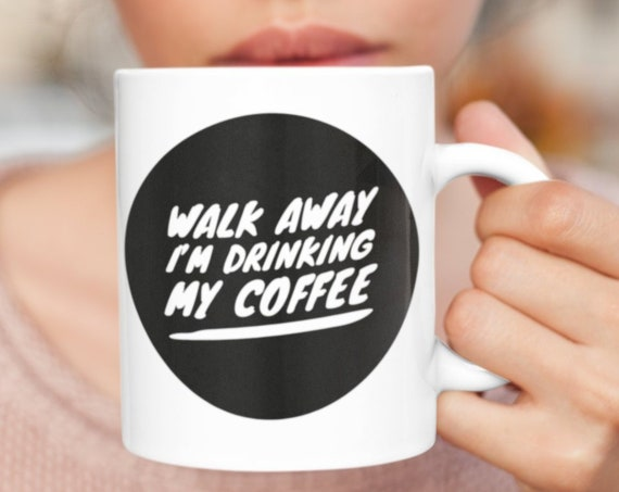 Walk away i'm drinking my coffee funny snarky mug cup for coffee lovers
