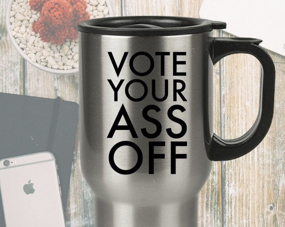Election travel mug vote your ass off coffee tea cup