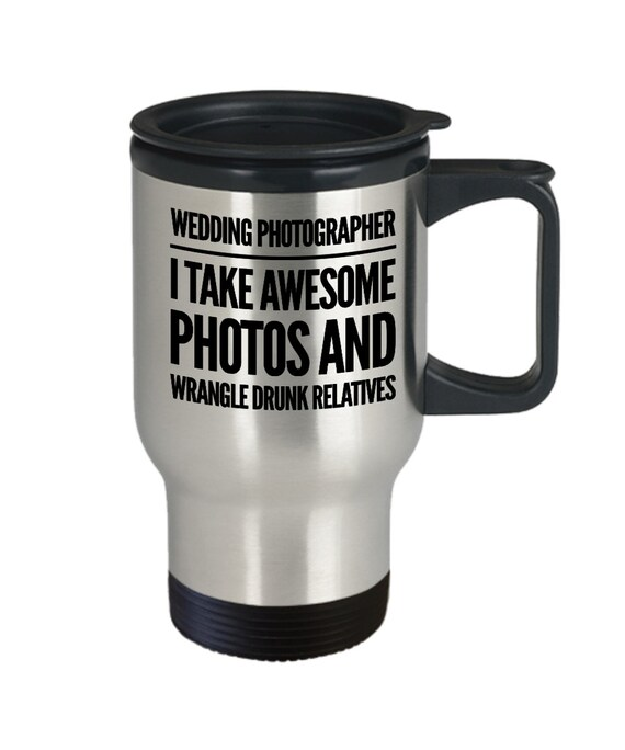 Gift for wedding photographer  i take awesome photos and wrangle drunk relatives travel coffee mug
