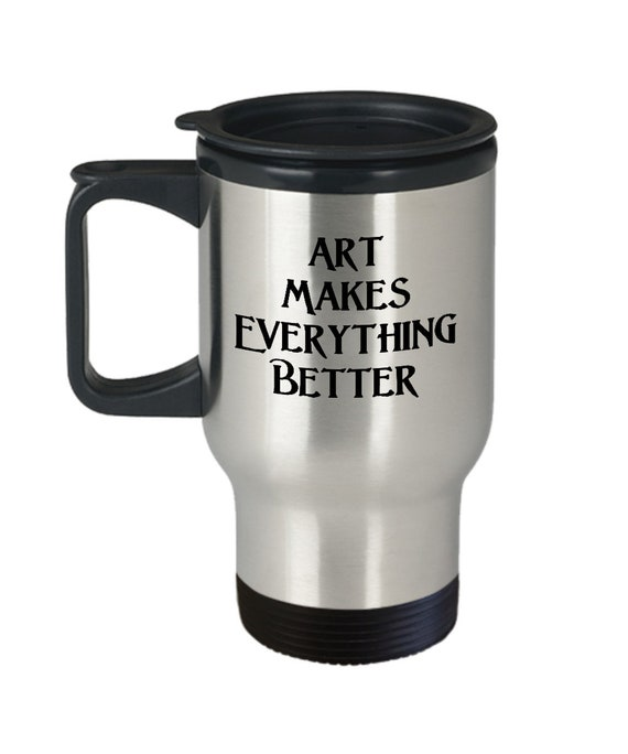 Art gallery opening gift  art makes everything better travel coffee mug tea smoothie cup  artist reception ideas