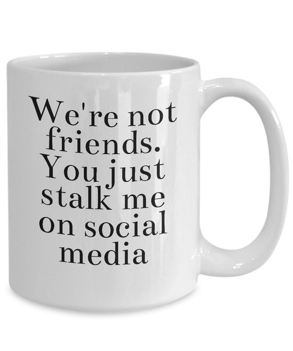 Snarky coffee mug - we're not friends you just stalk me on social media - tea cup
