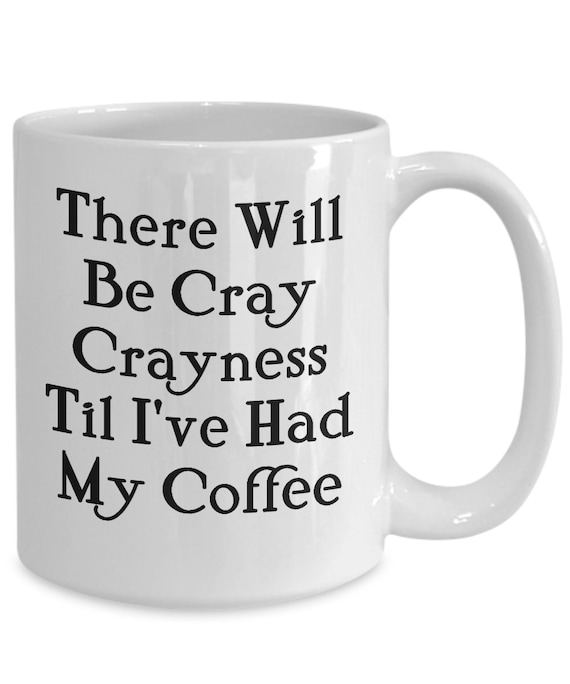 Coffee lovers funny mug - there will be cray crayness til i've had my coffee