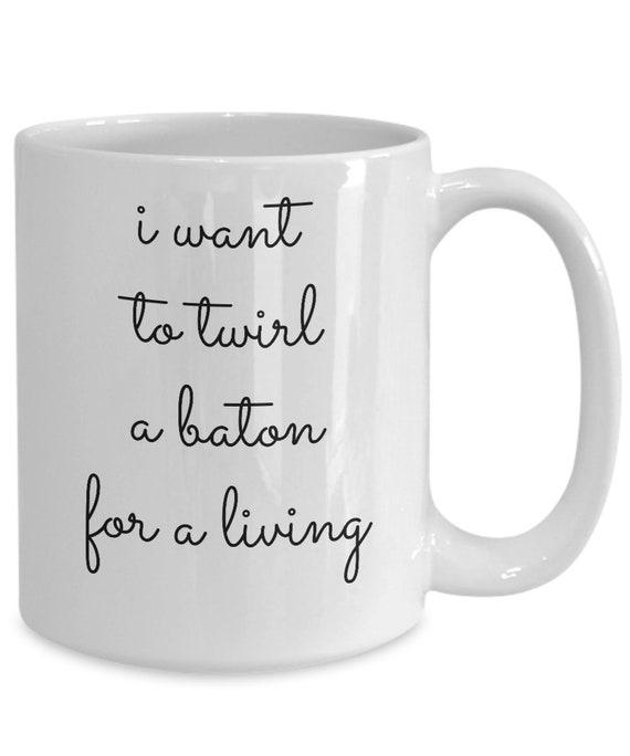 Gifts for baton twirlers  i want to twirl a baton for a living mug  twirling coffee tea cup