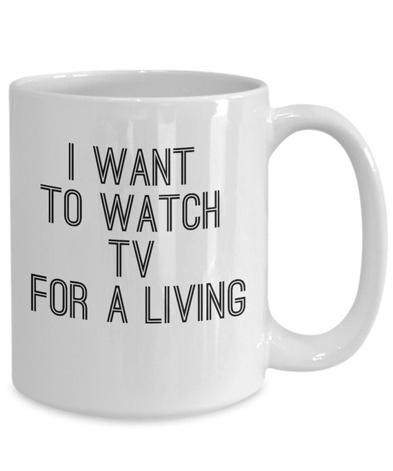 Tv lovers gifts  i want to watch tv for a living cup  coffee or tea mug for television bingers