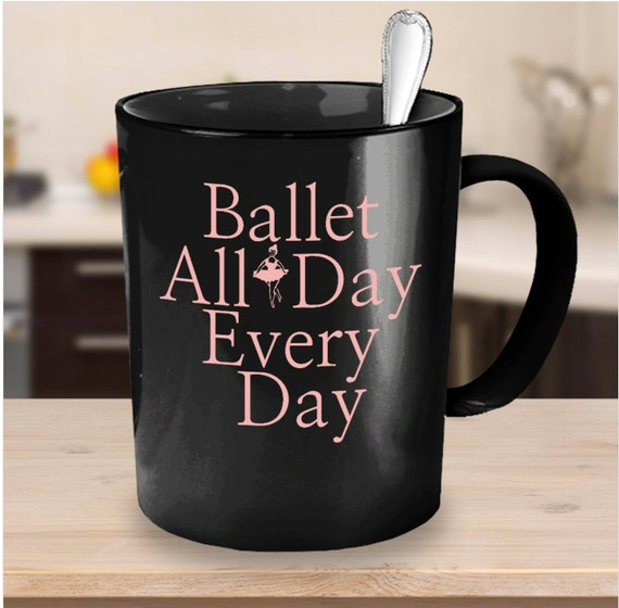Ballet Coffee Mug - Ballet All Day Every Day Black Tea Cup - Ballerina Gift
