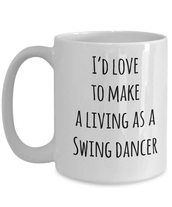 Swing dance mug - i'd love to make a living as a swing dancer - coffee tea cup swing dancing gift