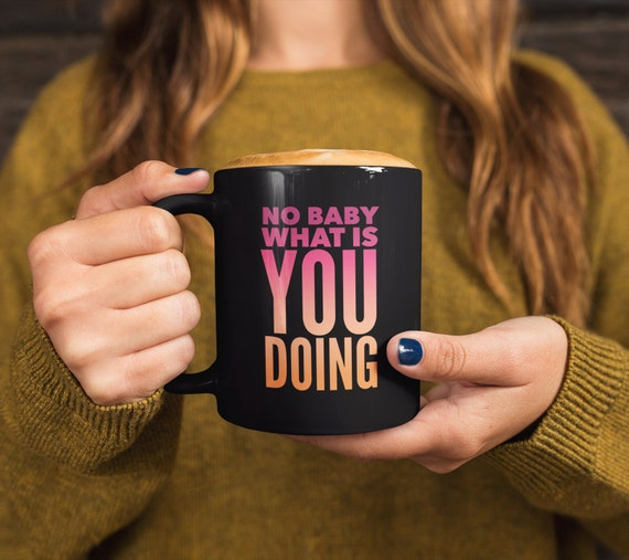 Funny meme mug - no baby what is you doing black coffee cup - pop culture mug