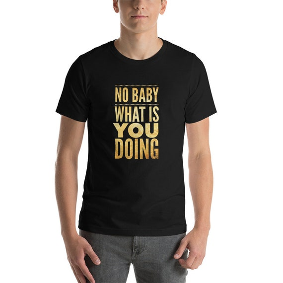 Funny Meme TShirt No Baby What is You Doing Pop Culture Tee Short Sleeve Unisex