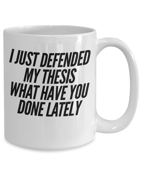 Thesis gift  i just defended my thesis what have you done lately  funny coffee mug for graduate