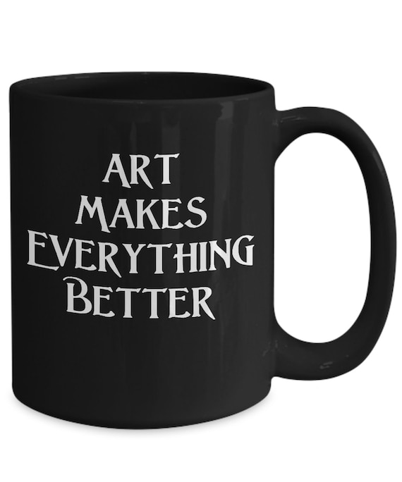 Art gallery opening gift - art makes everything better coffee mug black tea cup - artist reception ideas