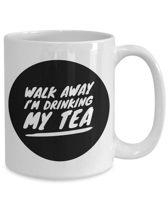 Walk away i'm drinking my tea funny snarky mug cup for tea drinkers