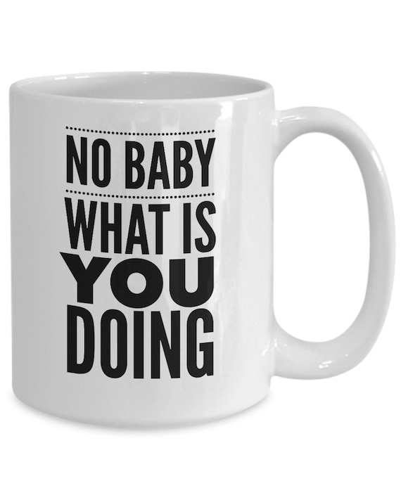 Funny meme mug - no baby what is you doing coffee cup - pop culture mug