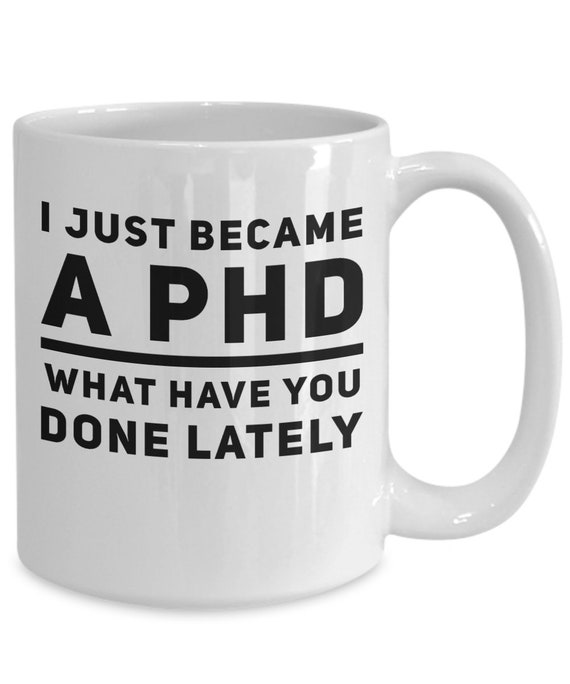 PHD graduation gift  i just became a phd what have you done lately coffee mug tea cup for graduates  thesis defense