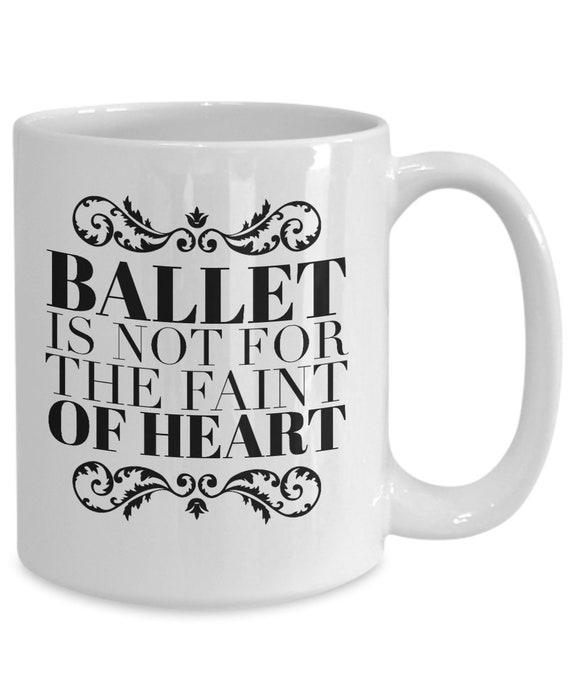 Funny Dance Mug Gift for Ballet Dancer  Ballet is Not for the Faint of Heart