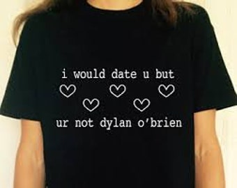 I would date u but ur not dylan o'brien, 100%Cotton, Fast Worldwide Shipping