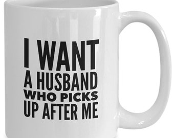 I want a husband who picks up after me gift for wife, friend, lazy person, bad housekeeper