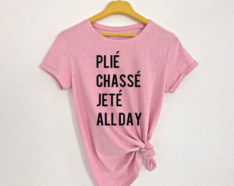 a9d0cceb Ballet shirt, Dancer shirt, Plie Chasse Jete All Day shirt, dancer gift, dance  shirt, Ballerina shirt, womens tees, gift for dancer