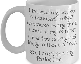 Haunted House Because Old Lady keeps showing up in Mirror on 11 ounce ceramic white mug Funny Mug