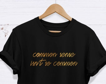 d8c178f6c Common Sense Isn't So Common Tee, Funny Slogan Shirt, High Quality Never  Fading Unisex Adults T Shirt - EXCELLENCE