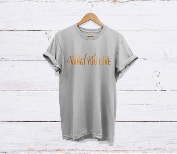 Se perdre dans ce que vous aimez T-Shirt, T-Shirt, aimez haute ... 3ea7ed0f47a8