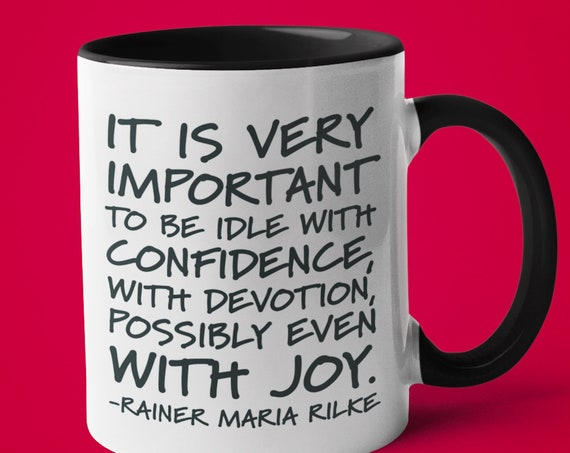 Be Idle With Confidence, Rilke Quote Mug, Joy, Mindfulness, Positivity, Friendship Coffee Mug