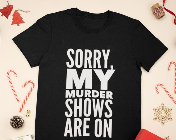 Sorry, My Murder Shows Are On t shirt, True Crime Obsessed Fan Tee, Funny Gifts for BFFs