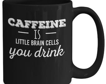 Caffeine is little brain cells you drink mug - 11/15 oz black coffee mug - funny clever coffee mug