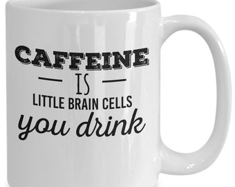 Caffeine is little brain cells you drink mug - 11/15 oz white coffee mug - funny clever coffee mug