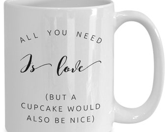 Funny Cupcake Mug - Coffee Tea Cup Gift - All You Need is Love But a Cupcake Would Also Be Nice