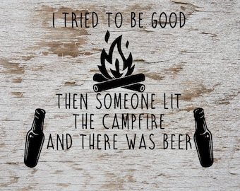 I Tried To Be Good Then Someone Lit the Campfire and There Was Beer SVG Cut File Digital file SVG for Silhouette Cricut Heat Transfer Vinyl