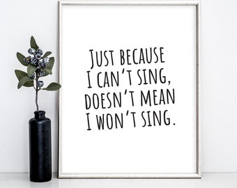 Just Because I Can't Sing, Doesn't Mean I Won't Sing Print, Printable Wall Art, Home Decor, Singing Print, Singing Quote, Bedroom Wall Art
