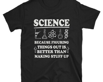 Science Tshirt - Because figuring things out is better than making stuff up