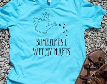 Sometimes I Wet My Plants - Gardening Shirts - Green Thumb Gifts - Funny Gardening Tee