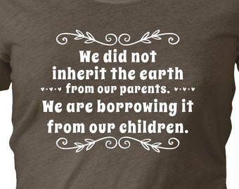 We did not inherit the earth from our parents. We are borrowing it from our Children. — Native North American quote. Gift for Earth Lovers.