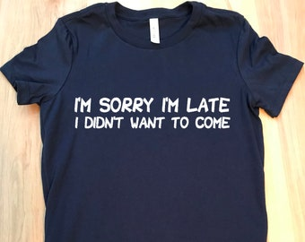 I'm Sorry I'm Late - I didn't want to come tshirt, T-shirts, Shirts, snarky tshirts, funny t shirts