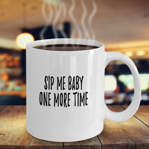 Sip Me Baby One More Time Mug Novelty Coffee Cup Birthday Gift Etsy