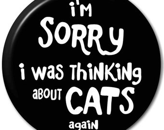 I'm Sorry I Was Thinking About Cats Again - Pin Button Badge