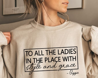 To All The Ladies In The Place With Style And Grace Sweatshirt,Biggie Sweatshirt,Positive Quote,Cute Ladies Shirt,Ladies in the Place, C5866