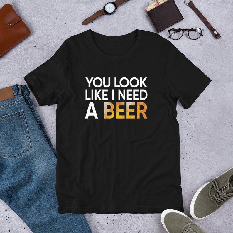 You Look Like I Need A Beer  T Shirts Hoodies & Tank Tops image 0