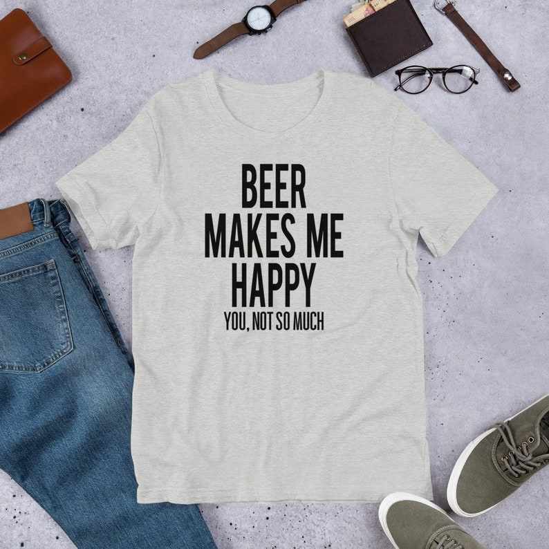 Beer Makes Me Happy. You Not so Much  Funny T Shirts image 0