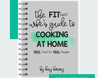 The Fit(ish) Wife's Guide to Cooking at Home: Real Food for Real People COOKBOOK