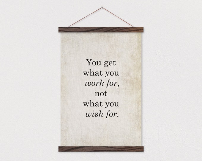 You Get What You Work For Not What You Wish For - Quote Art Print Hanging Canvas