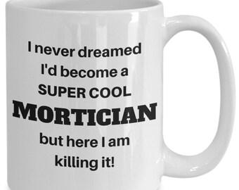 I never dreamed i'd become a super cool Mortician funny coffee cup mug
