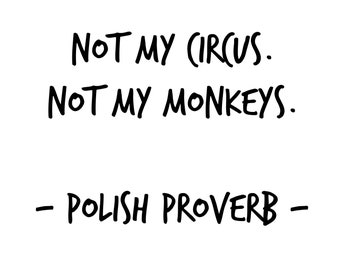 Not my circus. Not my monkeys. Polish Proverb. joke. mom. work. Printable Download Motto