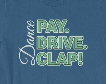 Dance Mom or Dance Dad Shirt-Pay, Drive, Clap-Dance Competition T-shirt