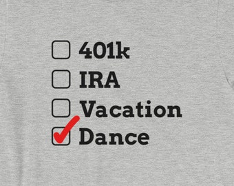 Dance Dad or Dance Mom Funny Competition Shirt-401k, IRA, Vacation, or Dance