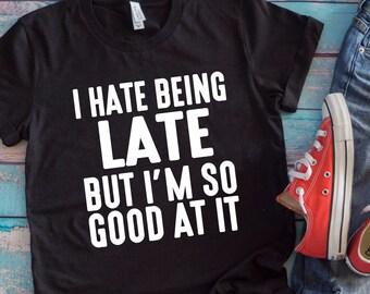 15fb1bd0 I Hate Being Late But I'm So Good At It T-Shirt, Funny T-Shirt, Funny Tee  Shirt, Women's, Men's, Unisex, Hoodie, Raglan Sleeve